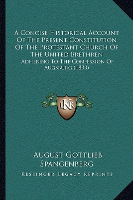A   Concise Historical Account of the Present Constitution of the Protestant Church of the United Brethren: Adhering to the Confession of Augsburg (18 by Spangenberg, August Gottlieb [Paperback]